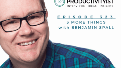The Productivityist Podcast Episode 3232: 3 More Things with Benjamin Spall