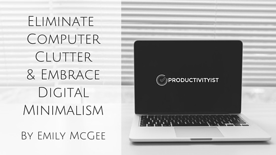 Eliminate Computer Clutter and Embrace Digital Minimalism by Emily McGee