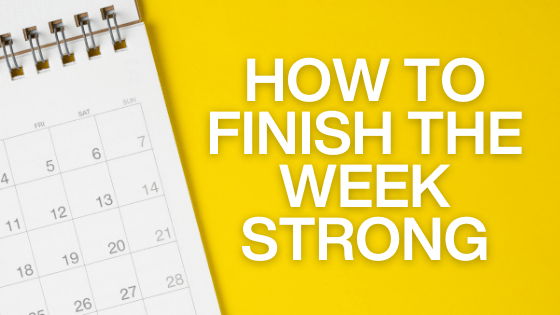 How to finish the week strong