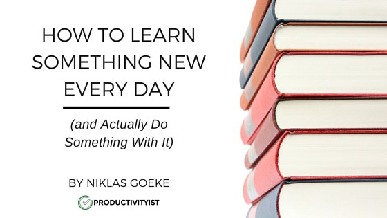 How to Learn Something New Every Day (and Actually Do Something With It)
