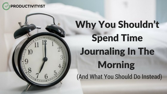 Why You Shouldn't Spend Time Writing in Your Journal in the Morning
