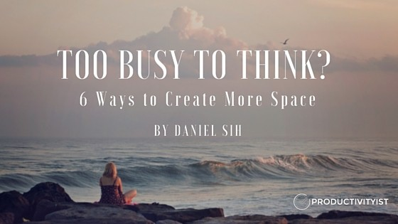 Too Busy To Think- Here Are 6 Ways To Create More Space. by Daniel Sih
